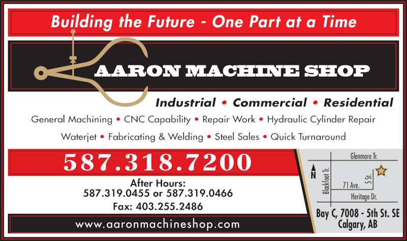Aaron Machine Shop Ltd (403-255-2425) - Display Ad - 587.318.7200 www.aaronmachineshop.com Industrial ? Commercial ? Residential After Hours: 587.319.0455 or 587.319.0466 Fax: 403.255.2486 General Machining ? CNC Capability ? Repair Work ? Hydraulic Cylinder Repair Waterjet ? Fabricating & Welding ? Steel Sales ? Quick Turnaround AARON MACHINE SHOP Building the Future - One Part at a Time Bay C, 7008 - 5th St. SE Calgary, AB Heritage Dr. Glenmore Tr. 71 Ave. 5  St Bla ckf oo t T r.