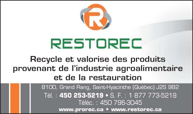 Restorec Inc (450-253-5219) - Annonce illustrée======= - Recycle et valorise des produits provenant de l?industrie agroalimentaire et de la restauration www.prorec.ca ? www.restorec.ca 8100, Grand Rang, Saint-Hyacinthe (Qu?bec) J2S 9B2 T?l. : 450 253-5219 ? S. F. : 1 877 773-5219 T?l?c. : 450 796-3045