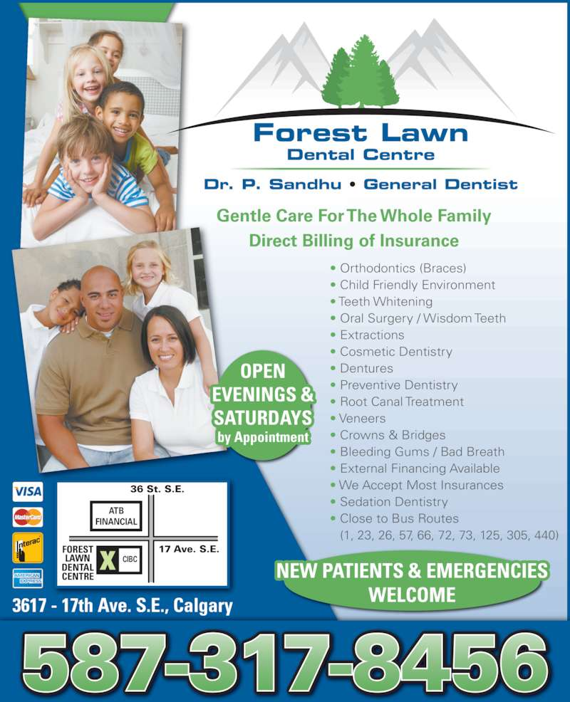 Forest Lawn Dental Centre (403-248-7778) - Display Ad - (1, 23, 26, 57, 66, 72, 73, 125, 305, 440) Gentle Care For The Whole Family Direct Billing of Insurance 3617 - 17th Ave. S.E., Calgary CIBCX 17 Ave. S.E. 36 St. S.E. CENTRE FOREST ? Crowns & Bridges ? Bleeding Gums / Bad Breath ? External Financing Available ? We Accept Most Insurances ? Sedation Dentistry ? Close to Bus Routes  LAWN DENTAL ATB FINANCIAL NEW PATIENTS & EMERGENCIES WELCOME Dr. P. Sandhu ? General Dentist Forest Lawn Dental Centre OPEN EVENINGS & SATURDAYS by Appointment ? Child Friendly Environment ? Teeth Whitening ? Oral Surgery / Wisdom Teeth ? Orthodontics (Braces) ? Extractions ? Cosmetic Dentistry ? Dentures ? Preventive Dentistry ? Root Canal Treatment ? Veneers