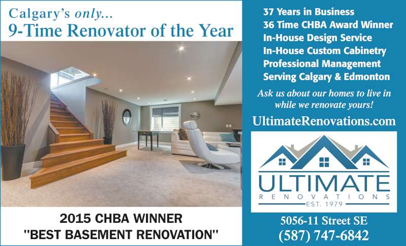 "Ultimate Renovations (403-287-3122) - Display Ad - ULTIMATE EST. 1979 9-Time Renovator of the Year Calgary?s only... 5056-11 Street SE (587) 747-6842 37 Years in Business 36 Time CHBA Award Winner In-House Design Service In-House Custom Cabinetry Professional Management Serving Calgary & Edmonton UltimateRenovations.com Ask us about our homes to live in while we renovate yours! 2015 CHBA WINNER ""BEST BASEMENT RENOVATION"""