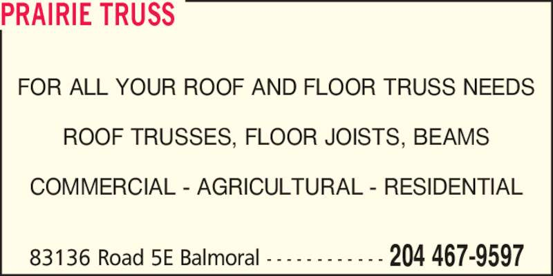 Prairie Truss (204-467-9597) - Display Ad - FOR ALL YOUR ROOF AND FLOOR TRUSS NEEDS ROOF TRUSSES, FLOOR JOISTS, BEAMS COMMERCIAL - AGRICULTURAL - RESIDENTIAL 83136 Road 5E Balmoral - - - - - - - - - - - - 204 467-9597 PRAIRIE TRUSS