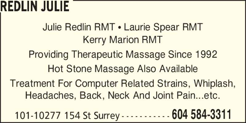 Redlin Julie (604-584-3311) - Display Ad - Julie Redlin RMT ? Laurie Spear RMT Kerry Marion RMT Providing Therapeutic Massage Since 1992 Hot Stone Massage Also Available Treatment For Computer Related Strains, Whiplash, Headaches, Back, Neck And Joint Pain...etc. 101-10277 154 St Surrey - - - - - - - - - - - 604 584-3311 REDLIN JULIE