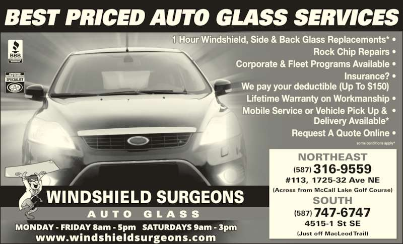Windshield Surgeons (403-252-0967) - Display Ad - Mobile Service or Vehicle Pick Up &  ? Delivery Available*    Request A Quote Online ? Lifetime Warranty on Workmanship ? BEST PRICED AUTO GLASS SERVICES 4515-1 St SE (Just off MacLeod Trail) 1 Hour Windshield, Side & Back Glass Replacements* ? Rock Chip Repairs ? Corporate & Fleet Programs Available ? Insurance? ? NORTHEAST (587) 316-9559 #113, 1725-32 Ave NE (Across from McCall Lake Golf Course) SOUTH (587) 747-6747 We pay your deductible (Up To $150)