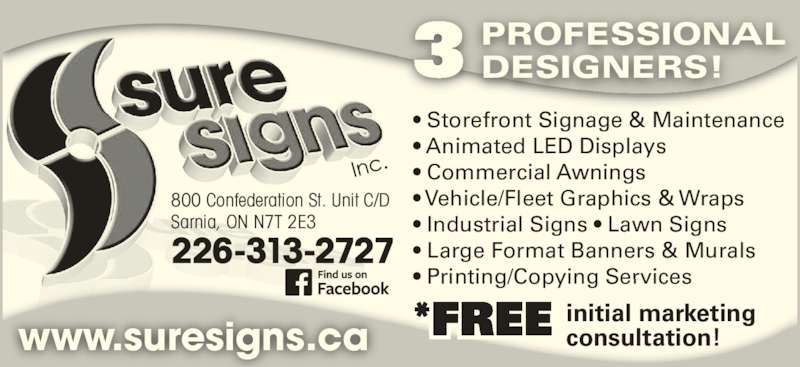 Sure Signs Inc (519-337-1904) - Display Ad - ? Storefront Signage & Maintenance ? Animated LED Displays ? Commercial Awnings ? Vehicle/Fleet Graphics & Wraps ? Industrial Signs ? Lawn Signs ? Large Format Banners & Murals ? Printing/Copying Services 3 PROFESSIONALDESIGNERS! *FREE initial marketingconsultation!www.suresigns.ca 226-313-2727 800 Confederation St. Unit C/D Sarnia, ON N7T 2E3