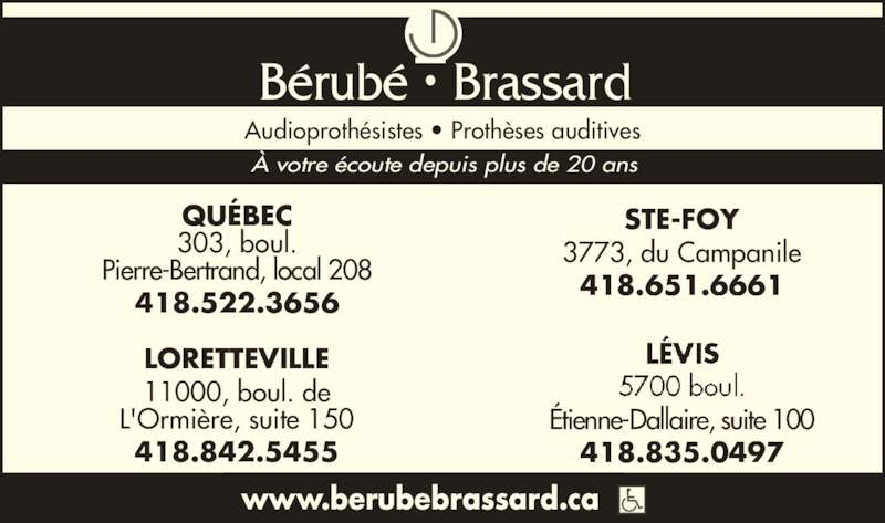 Bérubé Brassard Audioprothésistes (418-522-3656) - Annonce illustrée======= - Audioproth?sistes ? Proth?ses auditives www.berubebrassard.ca STE-FOY 3773, du Campanile 418.651.6661 LORETTEVILLE 11000, boul. de L'Ormi?re, suite 150 418.842.5455 ? votre ?coute depuis plus de 20 ans B?rub? ? Brassard QU?BEC 303, boul. Pierre-Bertrand, local 208 418.522.3656 ?tienne-Dallaire, suite 100 418.835.0497