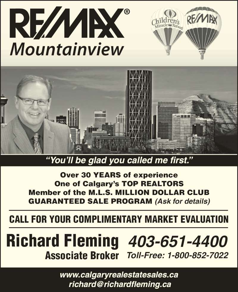 Remax Mountainview - Richard Fleming (403-651-4400) - Display Ad - ?You?ll be glad you called me first.? Over 30 YEARS of experience One of Calgary?s TOP REALTORS Member of the M.L.S. MILLION DOLLAR CLUB GUARANTEED SALE PROGRAM (Ask for details) Richard Fleming Associate Broker 403-651-4400 Toll-Free: 1-800-852-7022 www.calgaryrealestatesales.ca CALL FOR YOUR COMPLIMENTARY MARKET EVALUATION