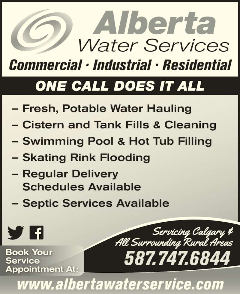 Alberta Water Services (403-204-1444) - Display Ad - Commercial ? Industrial ? Residential ONE CALL DOES IT ALL ? Fresh, Potable Water Hauling ? Cistern and Tank Fills & Cleaning ? Swimming Pool & Hot Tub Filling ? Skating Rink Flooding ? Regular Delivery  Schedules Available ? Septic Services Available www.albertawaterservice.com Appointment At: 587.747.6844Book YourService