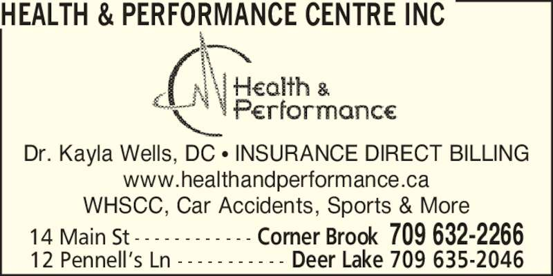 Health & Performance Centre (709-632-2266) - Display Ad - Dr. Kayla Wells, DC ? INSURANCE DIRECT BILLING www.healthandperformance.ca WHSCC, Car Accidents, Sports & More 14 Main St - - - - - - - - - - - - Corner Brook 709 632-2266 12 Pennell?s Ln - - - - - - - - - - - Deer Lake 709 635-2046 HEALTH & PERFORMANCE CENTRE INC