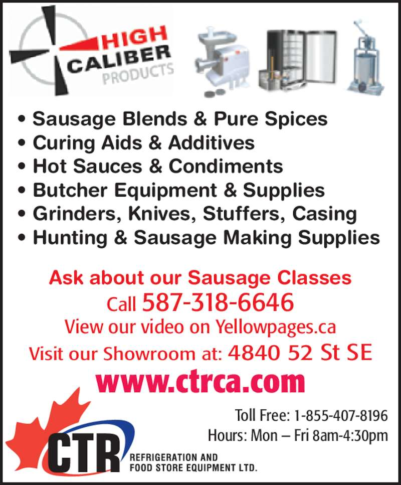CTR Refrigeration & Food Store Equipment Ltd (403-444-2877) - Display Ad - Visit our Showroom at: 4840 52 St SE ? Sausage Blends & Pure Spices ? Curing Aids & Additives ? Hot Sauces & Condiments ? Butcher Equipment & Supplies ? Grinders, Knives, Stuffers, Casing ? Hunting & Sausage Making Supplies Call 587-318-6646 View our video on Yellowpages.ca Ask about our Sausage Classes www.ctrca.com Toll Free: 1-855-407-8196 Hours: Mon ? Fri 8am-4:30pm