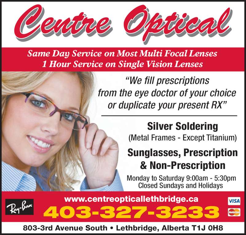 Centre Optical (403-327-3233) - Display Ad - Silver Soldering Sunglasses, Prescription & Non-Prescription (Metal Frames - Except Titanium) ?We fill prescriptions from the eye doctor of your choice or duplicate your present RX? 403-327-3233 www.centreopticallethbridge.ca 803-3rd Avenue South ? Lethbridge, Alberta T1J 0H8 Same Day Service on Most Multi Focal Lenses 1 Hour Service on Single Vision Lenses Monday to Saturday 9:00am - 5:30pm Closed Sundays and Holidays