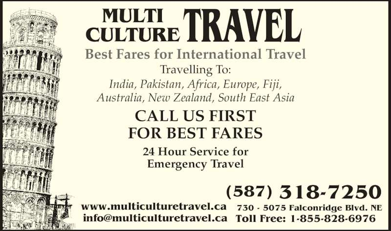 Multi Culture Travel (403-263-8500) - Display Ad - India, Pakistan, Africa, Europe, Fiji, Australia, New Zealand, South East Asia CALL US FIRST FOR BEST FARES 24 Hour Service for Emergency Travel (587) 318-7250 730 - 5075 Falconridge Blvd. NE MULTI CULTURETRAVEL Best Fares for International Travel  Toll Free: 1-855-828-6976 www.multiculturetravel.ca  Travelling To: