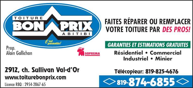 Couverture Bon Prix Abitibi Inc (819-874-6855) - Annonce illustrée======= - Prop.  Alain Gallichan 2912, ch. Sullivan Val-d?Or www.toiturebonprix.com 819-874-6855Licence RBQ : 2954-2867-65 T?l?copieur: 819-825-4676 FAITES R?PARER OU REMPLACER VOTRE TOITURE PAR DES PROS! GARANTIES ET ESTIMATIONS GRATUITES R?sidentiel ? Commercial Industriel ? Minier