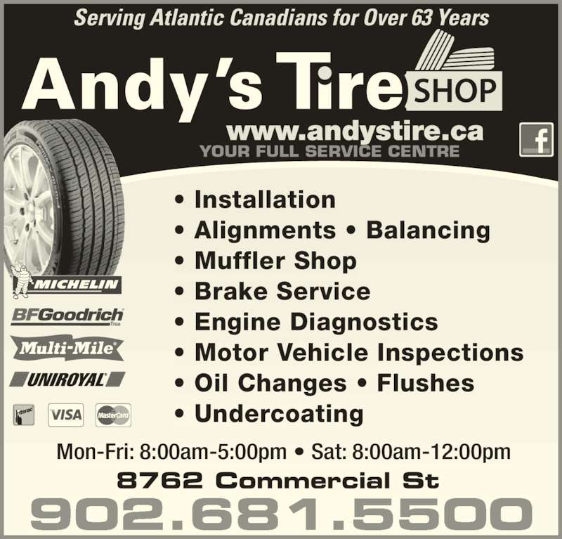 Andy's Tire Shop Ltd (902-681-5500) - Display Ad - ? Muffler Shop ? Brake Service ? Engine Diagnostics ? Motor Vehicle Inspections ? Oil Changes ? Flushes ? Undercoating Serving Atlantic Canadians for Over 63 Years Mon-Fri: 8:00am-5:00pm ? Sat: 8:00am-12:00pm 902.681.5500 YOUR FULL SERVICE CENTRE ? Installation ? Alignments ? Balancing