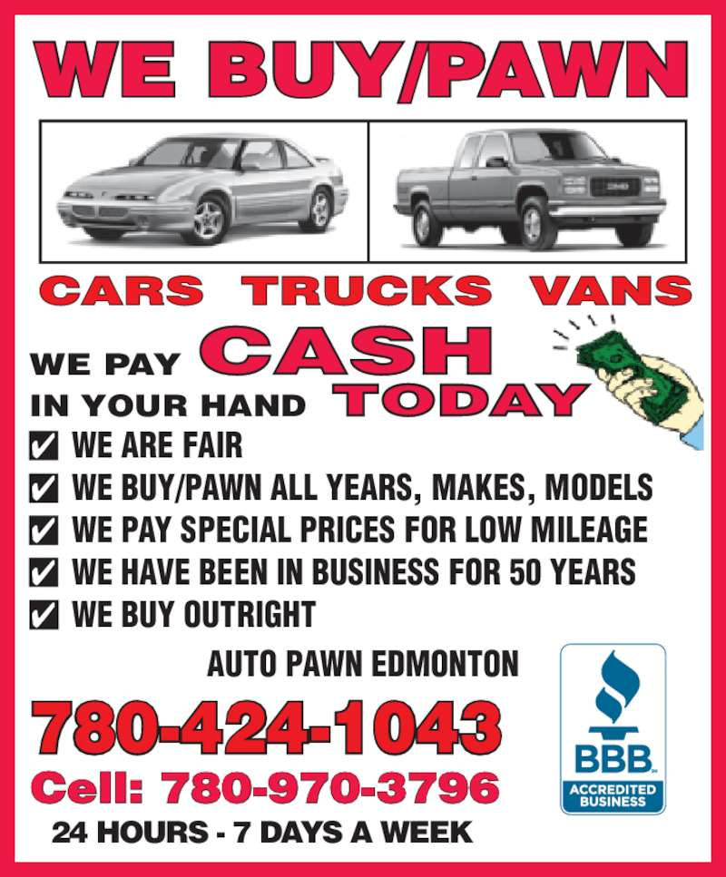 Auto Pawn Edmonton (780-424-1043) - Display Ad - Cell: 780-970-3796 AUTO PAWN EDMONTON WE BUY/PAWN 780-424-1043 IN YOUR HAND WE PAY 24 HOURS - 7 DAYS A WEEK  ?  WE ARE FAIR ?  WE BUY/PAWN ALL YEARS, MAKES, MODELS ?  WE PAY SPECIAL PRICES FOR LOW MILEAGE ?  WE HAVE BEEN IN BUSINESS FOR 50 YEARS  ?  WE BUY OUTRIGHT