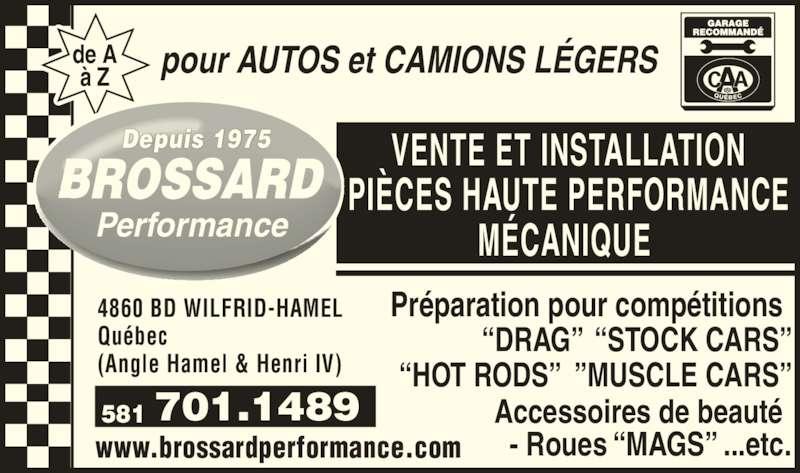 Brossard Performance Inc (418-872-3376) - Annonce illustrée======= - ?HOT RODS?  ?MUSCLE CARS? Accessoires de beaut?  - Roues ?MAGS? ...etc. 701.1489581 VENTE ET INSTALLATION PI?CES HAUTE PERFORMANCE M?CANIQUE  pour AUTOS et CAMIONS L?GERSde A? Z Performance Depuis 1975 www.brossardperformance.com 4860 BD WILFRID-HAMEL Qu?bec  (Angle Hamel & Henri IV) Pr?paration pour comp?titions   ?DRAG?  ?STOCK CARS?