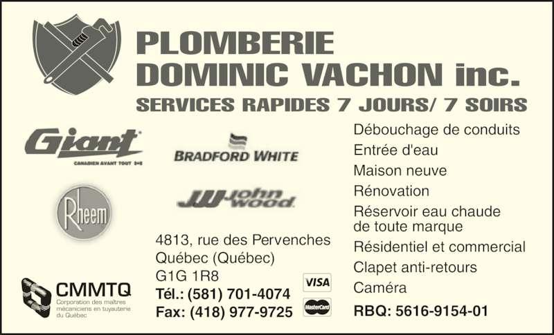 Plomberie Dominic Vachon (418-955-3833) - Annonce illustrée======= - PLOMBERIE DOMINIC VACHON inc. D?bouchage de conduits Entr?e d'eau Maison neuve R?novation R?servoir eau chaude de toute marque R?sidentiel et commercial SERVICES RAPIDES 7 JOURS/ 7 SOIRS Clapet anti-retours Cam?ra RBQ: 5616-9154-01 CMMTQ Corporation des ma?tres m?caniciens en tuyauterie du Qu?bec 4813, rue des Pervenches Qu?bec (Qu?bec) G1G 1R8 T?l.: (581) 701-4074 Fax: (418) 977-9725