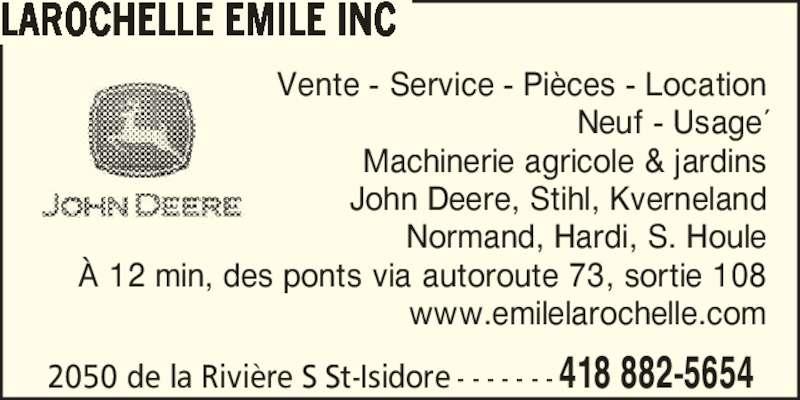 Emile Larochelle (418-882-5654) - Annonce illustrée======= - Vente - Service - Pi?ces - Location Neuf - Usage? Machinerie agricole & jardins John Deere, Stihl, Kverneland Normand, Hardi, S. Houle ? 12 min, des ponts via autoroute 73, sortie 108 www.emilelarochelle.com 2050 de la Rivi?re S St-Isidore - - - - - - - 418 882-5654 LAROCHELLE EMILE INC