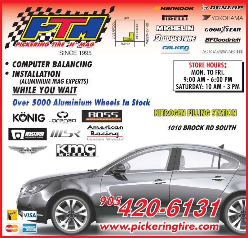 Pickering Tire 'N Mag (905-420-6131) - Display Ad - SINCE 1995 Over 5000 Aluminium Wheels In Stock  l i i  l    www.pickeringtire.com COMPUTER BALANCING (ALUMINIUM MAG EXPERTS) WHILE YOU WAIT INSTALLATION 9:00 AM - 6:00 PM SATURDAY: 10 AM - 3 PM NITROGREN FILLING STATION COMPUTER BALANCING (ALUMINIUM MAG EXPERTS) INSTALLATION Over 5000 Aluminium Wheels In Stock  l i i  l    NITROG MON. TO FRI.