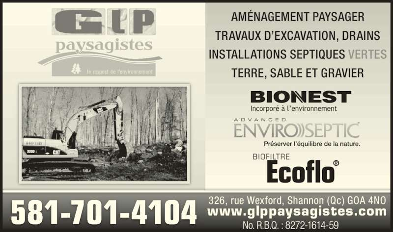 G L P Paysagiste inc (418-844-1149) - Annonce illustrée======= - TERRE, SABLE ET GRAVIER No. R.B.Q. : 8272-1614-59 INSTALLATIONS SEPTIQUES VERTES TRAVAUX D?EXCAVATION, DRAINS 581-701-4104 326, rue Wexford, Shannon (Qc) GOA 4NO www.glppaysagistes.com AM?NAGEMENT PAYSAGER