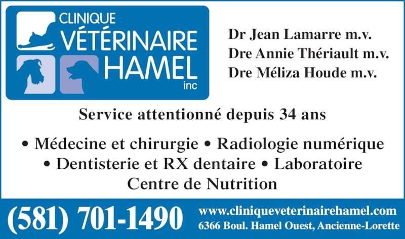 Clinique Vétérinaire Hamel (418-872-4942) - Annonce illustrée======= - Service attentionn? depuis 34 ans ? Dentisterie et RX dentaire ? Laboratoire Centre de Nutrition Dr Jean Lamarre m.v. Dre Annie Th?riault m.v. Dre M?liza Houde m.v. www.cliniqueveterinairehamel.com 6366 Boul. Hamel Ouest, Ancienne-Lorette(581) 701-1490 inc ? M?decine et chirurgie ? Radiologie num?rique