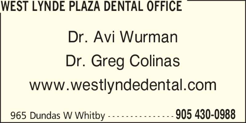 West Lynde Plaza Dental Office (9054300988) - Display Ad - Dr. Avi Wurman Dr. Greg Colinas www.westlyndedental.com WEST LYNDE PLAZA DENTAL OFFICE 965 Dundas W Whitby - - - - - - - - - - - - - - - 905 430-0988