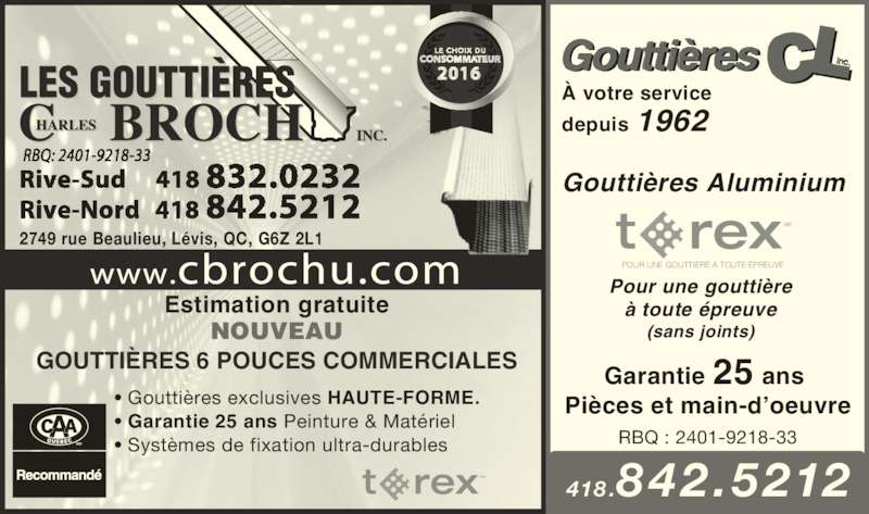 Les Gouttières Charles Brochu (418-832-0232) - Annonce illustrée======= - MC ? Goutti?res exclusives HAUTE-FORME.  ? Garantie 25 ans Peinture & Mat?riel ? Syst?mes de fixation ultra-durables NOUVEAU GOUTTI?RES 6 POUCES COMMERCIALES 2749 rue Beaulieu, L?vis, QC, G6Z 2L1 418 .842 .5212 Garantie 25 ans  Pi?ces et main-d?oeuvre Goutti?resCLinc.? votre service depuis 1962 Goutti?res Aluminium  Pour une goutti?re ? toute ?preuve (sans joints) POUR UNE GOUTTI?RE ? TOUTE ?PREUVE MC RBQ : 2401-9218-33 Estimation gratuite
