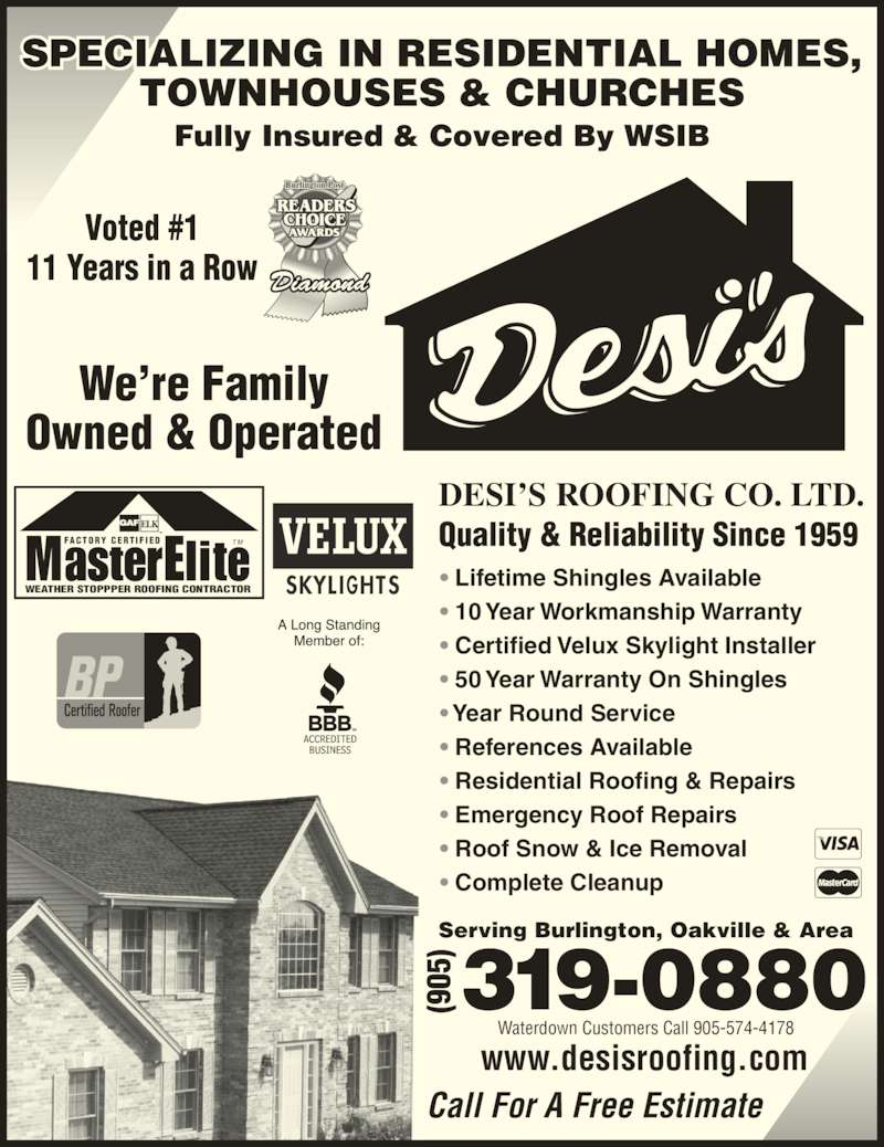 Desi's Roofing Co Ltd (905-319-0880) - Display Ad - ? 50 Year Warranty On Shingles ? Year Round Service ? References Available ? Residential Roofing & Repairs ? Emergency Roof Repairs ? Roof Snow & Ice Removal ? Complete Cleanup www.desisroofing.com We?re Family Owned & Operated Waterdown Customers Call 905-574-4178 T MFA C T O R Y  C E R T I F I E D ? Certified Velux Skylight Installer WEATHER STOPPPER ROOFING CONTRACTOR Fully Insured & Covered By WSIB SPECIALIZING IN RESIDENTIAL HOMES, TOWNHOUSES & CHURCHES Call For A Free Estimate Voted #1 11 Years in a Row DESI?S ROOFING CO. LTD. Quality & Reliability Since 1959 Serving Burlington, Oakville & Area ? Lifetime Shingles Available ? 10 Year Workmanship Warranty