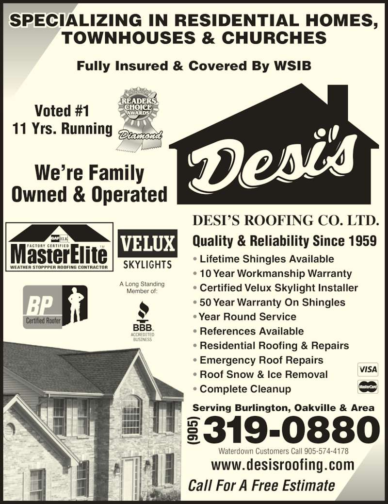 Desi's Roofing Co Ltd (905-319-0880) - Display Ad - Fully Insured & Covered By WSIB SPECIALIZING IN RESIDENTIAL HOMES, TOWNHOUSES & CHURCHES Call For A Free Estimate Voted #1 11 Yrs. Running T MFA C T O R Y  C E R T I F I E D WEATHER STOPPPER ROOFING CONTRACTOR DESI?S ROOFING CO. LTD. Quality & Reliability Since 1959 ? Year Round Service ? References Available ? Residential Roofing & Repairs ? Emergency Roof Repairs ? Roof Snow & Ice Removal ? Complete Cleanup www.desisroofing.com We?re Family Owned & Operated Waterdown Customers Call 905-574-4178 Serving Burlington, Oakville & Area ? Lifetime Shingles Available ? 10 Year Workmanship Warranty ? Certified Velux Skylight Installer ? 50 Year Warranty On Shingles
