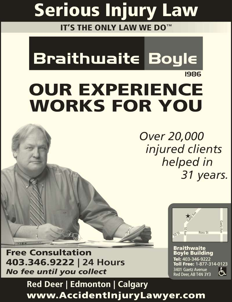 Braithwaite Boyle Accident Injury Law (403-346-9222) - Display Ad - www.AccidentInjuryLawyer.com Red Deer | Edmonton | Calgary Free Consultation 403.346.9222 | 24 Hours No fee until you collect Serious Injury Law Over 20,000   injured clients        helped in              31 years. OUR EXPERIENCE WORKS FOR YOU Braithwaite Boyle Building Tel: 403-346-9222 Toll Free: 1-877-314-0123 3401 Gaetz Avenue Red Deer, AB T4N 3Y3 IT?S THE ONLY LAW WE DO?