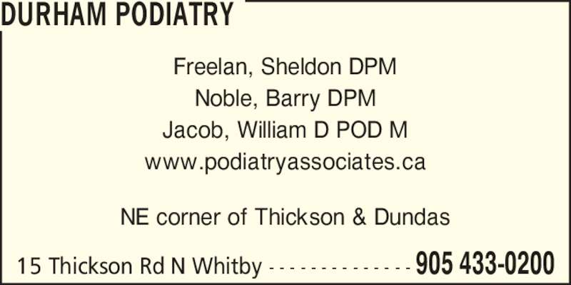 Durham Podiatry (905-433-0200) - Display Ad - Noble, Barry DPM Jacob, William D POD M www.podiatryassociates.ca NE corner of Thickson & Dundas DURHAM PODIATRY 15 Thickson Rd N Whitby - - - - - - - - - - - - - - 905 433-0200 Freelan, Sheldon DPM