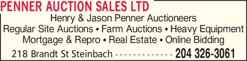 Penner Auction Sales Ltd (204-326-3061) - Display Ad - Henry & Jason Penner Auctioneers Regular Site Auctions ? Farm Auctions ? Heavy Equipment Mortgage & Repro ? Real Estate ? Online Bidding 204 326-3061218 Brandt St Steinbach - - - - - - - - - - - - - PENNER AUCTION SALES LTD