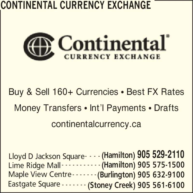 Continental Currency Exchange (905-529-2110) - Display Ad - CONTINENTAL CURRENCY EXCHANGE Eastgate Square (Stoney Creek) 905 561-6100- - - - - - - Lloyd D Jackson Square (Hamilton) 905 529-2110- - - - Lime Ridge Mall (Hamilton) 905 575-1500- - - - - - - - - - - Maple View Centre (Burlington) 905 632-9100- - - - - - - Buy & Sell 160+ Currencies ? Best FX Rates Money Transfers ? Int?l Payments ? Drafts continentalcurrency.ca