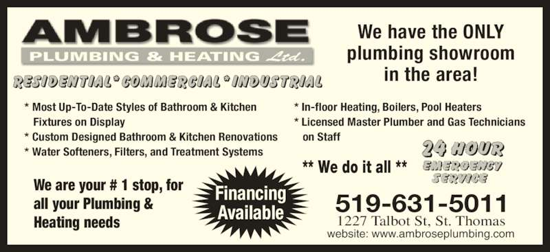 Ambrose Plumbing & Heating Ltd (519-631-5011) - Display Ad - all your Plumbing &  Heating needs 1227 Talbot St, St. Thomas 519-631-5011 website: www.ambroseplumbing.com Financing Available We have the ONLY plumbing showroom in the area! PLUMBING & HEATING Ltd. ** We do it all ** * Most Up-To-Date Styles of Bathroom & Kitchen    Fixtures on Display * Water Softeners, Filters, and Treatment Systems * In-floor Heating, Boilers, Pool Heaters * Licensed Master Plumber and Gas Technicians    on Staff * Custom Designed Bathroom & Kitchen Renovations We are your # 1 stop, for