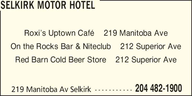 On the Rocks Bar & Niteclub (204-482-1900) - Display Ad - 219 Manitoba Av Selkirk - - - - - - - - - - - 204 482-1900 SELKIRK MOTOR HOTEL Roxi?s Uptown Caf?    219 Manitoba Ave On the Rocks Bar & Niteclub    212 Superior Ave Red Barn Cold Beer Store    212 Superior Ave