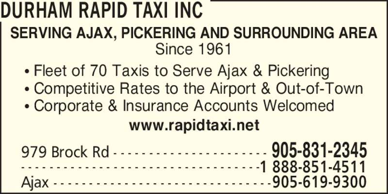 Durham Rapid Taxi Inc (905-831-2345) - Display Ad - DURHAM RAPID TAXI INC SERVING AJAX, PICKERING AND SURROUNDING AREA Since 1961 Ajax - - - - - - - - - - - - - - - - - - - - - - - - - - - - - - -905-619-9300 979 Brock Rd - - - - - - - - - - - - - - - - - - - - - - 905-831-2345 - - - - - - - - - - - - - - - - - - - - - - - - - - - - - - - - - -1 888-851-4511 ? Fleet of 70 Taxis to Serve Ajax & Pickering ? Competitive Rates to the Airport & Out-of-Town ? Corporate & Insurance Accounts Welcomed www.rapidtaxi.net