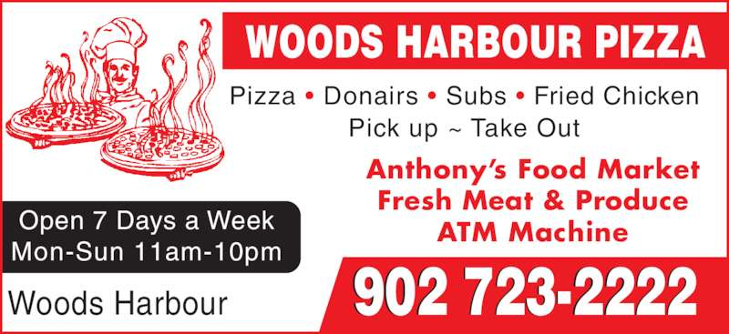 Woods Harbour Pizza (902-723-2222) - Display Ad - Pizza ? Donairs ? Subs ? Fried Chicken Pick up ~ Take Out Open 7 Days a Week Mon-Sun 11am-10pm Anthony?s Food Market Fresh Meat & Produce ATM Machine WOODS HARBOUR PIZZA 902 723-2222Woods Harbour