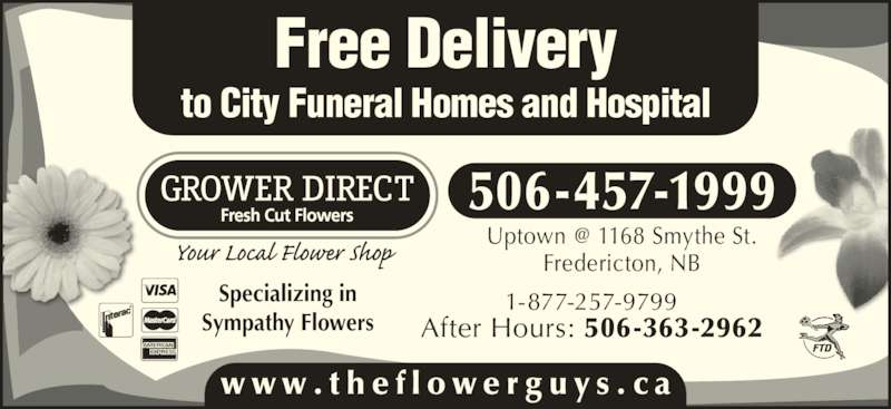 Grower Direct (506-457-1999) - Display Ad - 1-877-257-9799 After Hours: 506-363-2962 Specializing in Sympathy Flowers Fredericton, NB 506-457-1999 www . t h e f l o w e r g u y s . c a Free Delivery to City Funeral Homes and Hospital