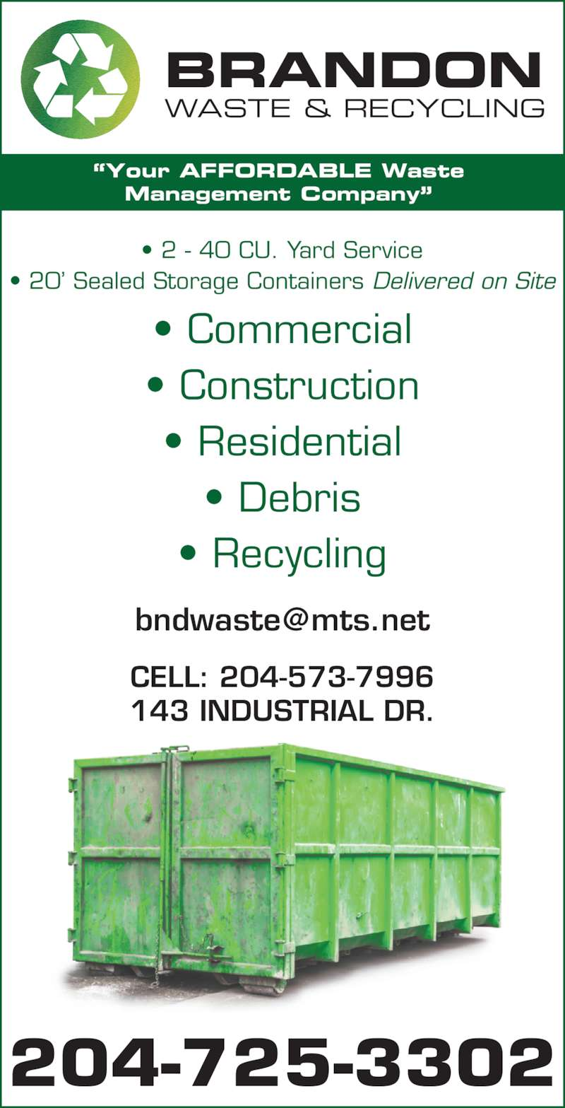 Brandon Waste & Recycling (204-725-3302) - Display Ad - Management Company? ? Commercial ? Construction ? Residential ? Debris ? Recycling ? 2 - 40 CU. Yard Service ? 20? Sealed Storage Containers Delivered on Site BRANDON WASTE & RECYCLING CELL: 204-573-7996 143 INDUSTRIAL DR. 204-725-3302 ?Your AFFORDABLE Waste