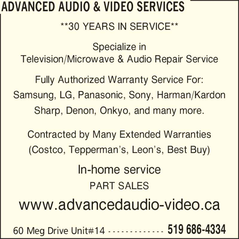 Advanced Audio & Video Services (519-686-4334) - Display Ad - Specialize in Television/Microwave & Audio Repair Service Fully Authorized Warranty Service For: Samsung, LG, Panasonic, Sony, Harman/Kardon Sharp, Denon, Onkyo, and many more. Contracted by Many Extended Warranties (Costco, Tepperman?s, Leon?s, Best Buy) In-home service PART SALES www.advancedaudio-video.ca 60 Meg Drive Unit#14 - - - - - - - - - - - - - 519 686-4334 ADVANCED AUDIO & VIDEO SERVICES **30 YEARS IN SERVICE**