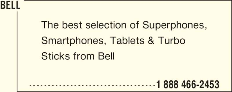 Bell (1-888-466-2453) - Display Ad - - - - - - - - - - - - - - - - - - - - - - - - - - - - - - - - - - -1 888 466-2453 The best selection of Superphones, Smartphones, Tablets & Turbo Sticks from Bell BELL - - - - - - - - - - - - - - - - - - - - - - - - - - - - - - - - - -1 888 466-2453 The best selection of Superphones, Smartphones, Tablets & Turbo Sticks from Bell BELL