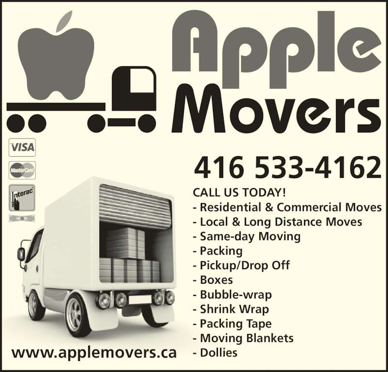 Apple Movers (416-533-4162) - Display Ad - 416 533-4162 www.applemovers.ca CALL US TODAY! - Residential & Commercial Moves - Local & Long Distance Moves - Same-day Moving - Packing - Pickup/Drop Off - Boxes - Bubble-wrap - Shrink Wrap - Packing Tape - Moving Blankets - Dollies