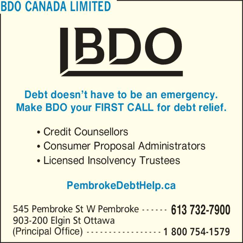 BDO Canada Limited (613-732-7900) - Display Ad - BDO CANADA LIMITED Make BDO your FIRST CALL for debt relief. ? Credit Counsellors ? Consumer Proposal Administrators ? Licensed Insolvency Trustees PembrokeDebtHelp.ca 613 732-7900545 Pembroke St W Pembroke - - - - - - 1 800 754-1579(Principal Office)  - - - - - - - - - - - - - - - - - 903-200 Elgin St Ottawa Debt doesn?t have to be an emergency.