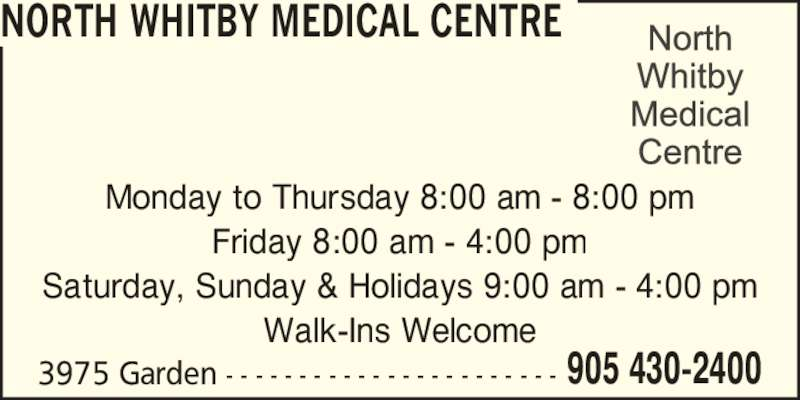 North Whitby Medical Centre (905-430-2400) - Display Ad - Monday to Thursday 8:00 am - 8:00 pm Friday 8:00 am - 4:00 pm Saturday, Sunday & Holidays 9:00 am - 4:00 pm Walk-Ins Welcome 3975 Garden - - - - - - - - - - - - - - - - - - - - - - - 905 430-2400 NORTH WHITBY MEDICAL CENTRE