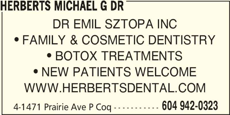 Herberts Michael G Dr (604-942-0323) - Display Ad - 604 942-0323 HERBERTS MICHAEL G DR 4-1471 Prairie Ave P Coq - - - - - - - - - - - DR EMIL SZTOPA INC ? FAMILY & COSMETIC DENTISTRY ? BOTOX TREATMENTS ? NEW PATIENTS WELCOME WWW.HERBERTSDENTAL.COM
