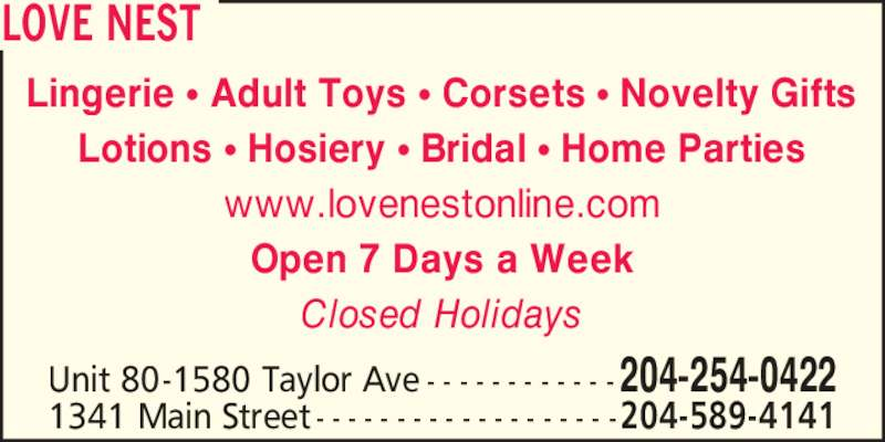 Love Nest (204-254-0422) - Display Ad - LOVE NEST 1341 Main Street - - - - - - - - - - - - - - - - - - -204-589-4141 Lingerie ? Adult Toys ? Corsets ? Novelty Gifts Lotions ? Hosiery ? Bridal ? Home Parties www.lovenestonline.com Open 7 Days a Week Closed Holidays Unit 80-1580 Taylor Ave - - - - - - - - - - - - 204-254-0422