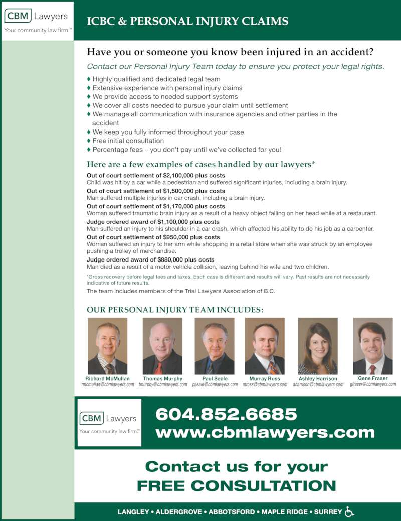 Campbell Burton & McMullan LLP (604-852-6685) - Display Ad - ? We cover all costs needed to pursue your claim until settlement ? We manage all communication with insurance agencies and other parties in the ? We keep you fully informed throughout your case    accident ? Free initial consultation ? Percentage fees ? you don?t pay until we?ve collected for you! Out of court settlement of $2,100,000 plus costs Child was hit by a car while a pedestrian and suffered significant injuries, including a brain injury. Out of court settlement of $1,500,000 plus costs Man suffered multiple injuries in car crash, including a brain injury. Out of court settlement of $1,170,000 plus costs Woman suffered traumatic brain injury as a result of a heavy object falling on her head while at a restaurant. Judge ordered award of $1,100,000 plus costs Man suffered an injury to his shoulder in a car crash, which affected his ability to do his job as a carpenter. Out of court settlement of $950,000 plus costs Woman suffered an injury to her arm while shopping in a retail store when she was struck by an employee pushing a trolley of merchandise. Judge ordered award of $880,000 plus costs Man died as a result of a motor vehicle collision, leaving behind his wife and two children. Here are a few examples of cases handled by our lawyers* The team includes members of the Trial Lawyers Association of B.C. *Gross recovery before legal fees and taxes. Each case is different and results will vary. Past results are not necessarily indicative of future results. OUR PERSONAL INJURY TEAM INCLUDES: LANGLEY ? ALDERGROVE ? ABBOTSFORD ? MAPLE RIDGE ? SURREY Contact us for your FREE CONSULTATION www.cbmlawyers.com Richard McMullan 604.852.6685 Thomas Murphy Paul Seale Murray Ross Ashley Harrison Gene Fraser ICBC & PERSONAL INJURY CLAIMS ? We provide access to needed support systems Have you or someone you know been injured in an accident?   Contact our Personal Injury Team today to ensure you protect your legal