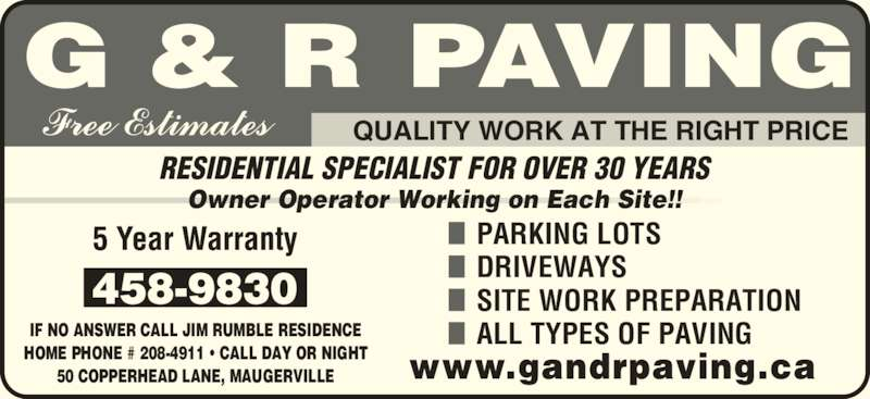 G & R Paving (506-458-9830) - Display Ad - ALL TYPES OF PAVINGIF NO ANSWER CALL JIM RUMBLE RESIDENCE HOME PHONE # 208-4911 ? CALL DAY OR NIGHT 50 COPPERHEAD LANE, MAUGERVILLE RESIDENTIAL SPECIALIST FOR OVER 30 YEARS Owner Operator Working on Each Site!! QUALITY WORK AT THE RIGHT PRICE PARKING LOTS DRIVEWAYS SITE WORK PREPARATION
