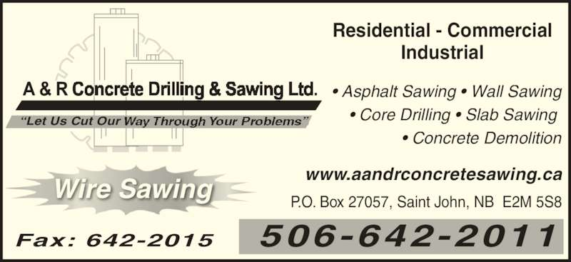 A & R Concrete Drilling & Sawing Ltd (506-642-2011) - Display Ad - ?Let Us Cut Our ? Asphalt Sawing ? Wall Sawing ? Core Drilling ? Slab Sawing  ? Concrete Demolition Residential - Commercial Industrial Wire Sawing P.O. Box 27057, Saint John, NB  E2M 5S8 506-642-2011 www.aandrconcretesawing.ca Fax: 642-2015