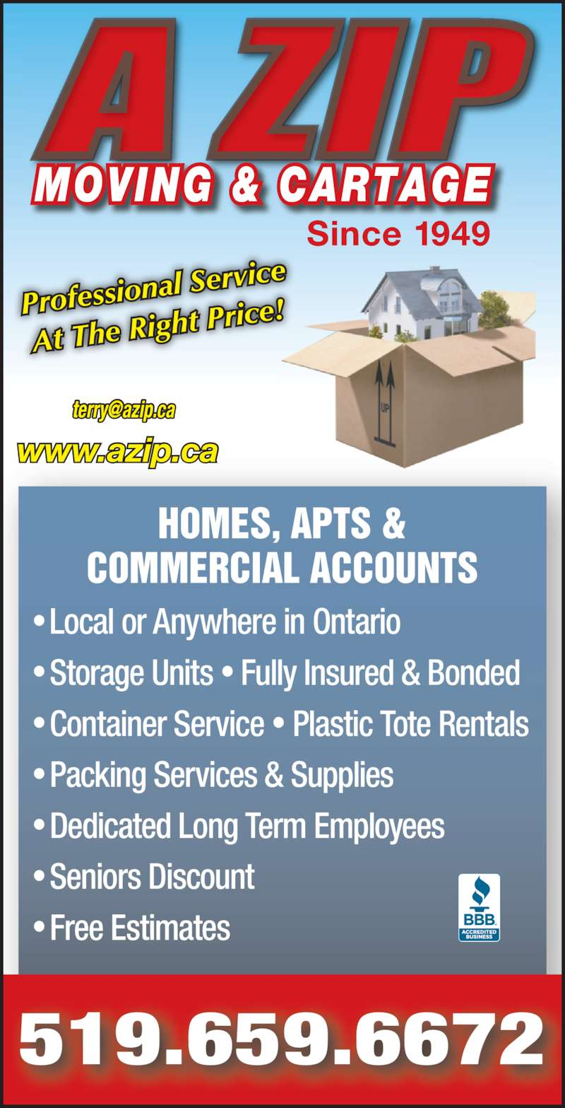 A Zip Moving & Cartage (519-659-6672) - Display Ad - ? Local or Anywhere in Ontario ? Storage Units ? Fully Insured & Bonded ? Container Service ? Plastic Tote Rentals ? Packing Services & Supplies ? Dedicated Long Term Employees ? Seniors Discount ? Free Estimates HOMES, APTS & COMMERCIAL ACCOUNTS 519.659.6672 www.azip.ca MOVING & CARTAGE Since 1949 Profession al Service At The Rig ht Price!
