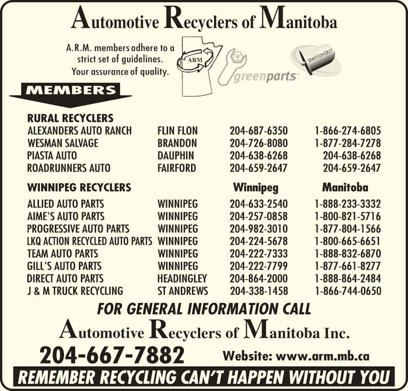 Automotive Recyclers of Manitoba Inc (204-667-7882) - Display Ad - RURAL RECYCLERS ALEXANDERS AUTO RANCH FLIN FLON 204-687-6350 1-866-274-6805 WESMAN SALVAGE BRANDON 204-726-8080 1-877-284-7278 PIASTA AUTO DAUPHIN 204-638-6268 204-638-6268 ROADRUNNERS AUTO FAIRFORD 204-659-2647 204-659-2647 204-667-7882 ALLIED AUTO PARTS         WINNIPEG            204-633-2540           1-888-233-3332 AIME'S AUTO PARTS                    WINNIPEG            204-257-0858          1-800-821-5716 PROGRESSIVE AUTO PARTS         WINNIPEG           204-982-3010           1-877-804-1566 LKQ ACTION RECYCLED AUTO PARTS  WINNIPEG           204-224-5678           1-800-665-6651 TEAM AUTO PARTS         WINNIPEG            204-222-7333          1-888-832-6870 GILL'S AUTO PARTS         WINNIPEG           204-222-7799           1-877-661-8277 DIRECT AUTO PARTS         HEADINGLEY        204-864-2000           1-888-864-2484 J & M TRUCK RECYCLING         ST ANDREWS        204-338-1458          1-866-744-0650 WINNIPEG RECYCLERS                 Winnipeg        Manitoba